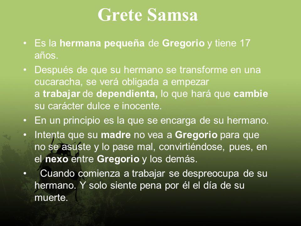 Grete Samsa Es la hermana pequeña de Gregorio y tiene 17 años.