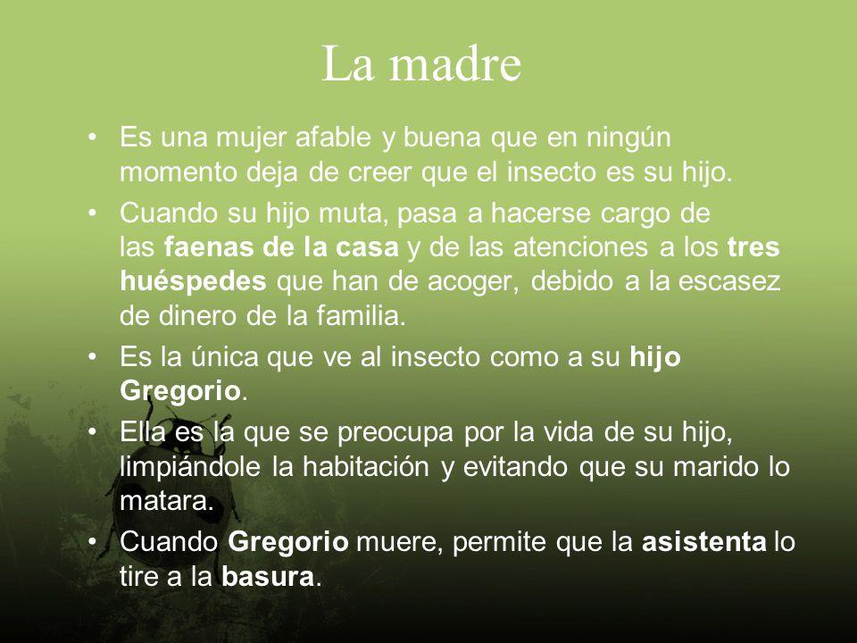 La madre Es una mujer afable y buena que en ningún momento deja de creer que el insecto es su hijo.