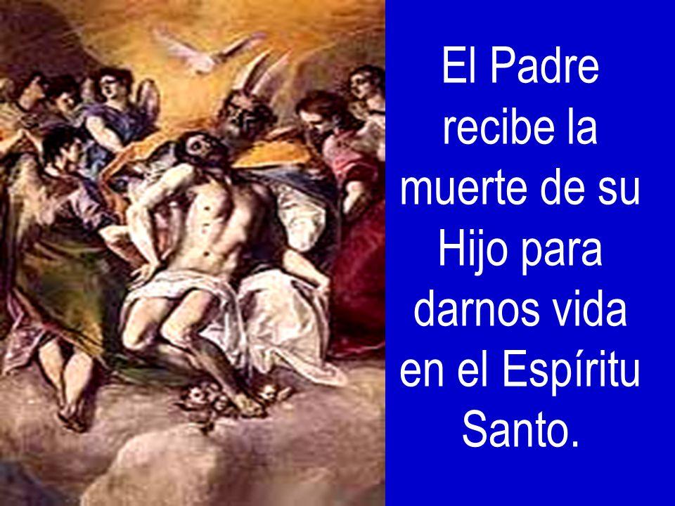 El Padre recibe la muerte de su Hijo para darnos vida en el Espíritu Santo.