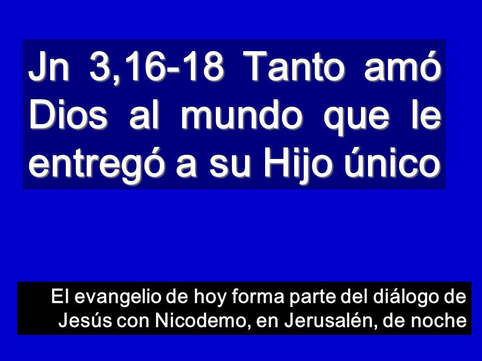 Jn 3,16-18 Tanto amó Dios al mundo que le entregó a su Hijo único