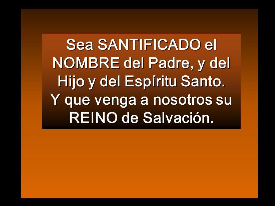 Sea SANTIFICADO el NOMBRE del Padre, y del Hijo y del Espíritu Santo.