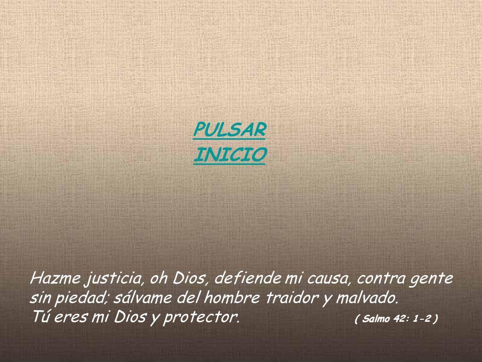 PULSAR INICIO Hazme justicia, oh Dios, defiende mi causa, contra gente sin piedad; sálvame del hombre traidor y malvado.