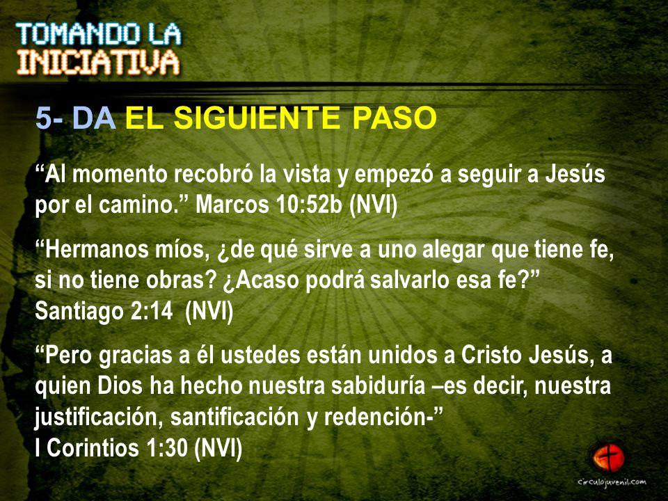 5- DA EL SIGUIENTE PASO Al momento recobró la vista y empezó a seguir a Jesús por el camino. Marcos 10:52b (NVI)