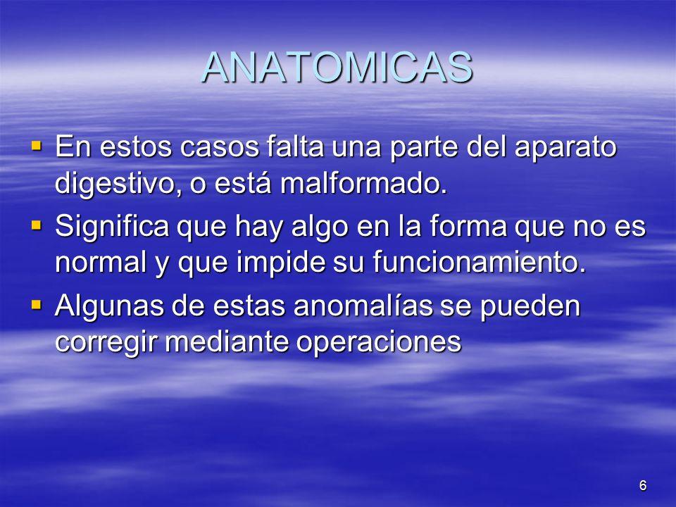 ANATOMICAS En estos casos falta una parte del aparato digestivo, o está malformado.