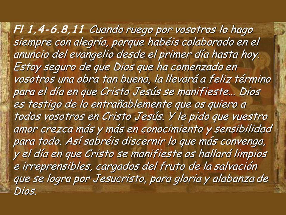 Fl 1,4-6.8,11 Cuando ruego por vosotros lo hago siempre con alegría, porque habéis colaborado en el anuncio del evangelio desde el primer día hasta hoy.
