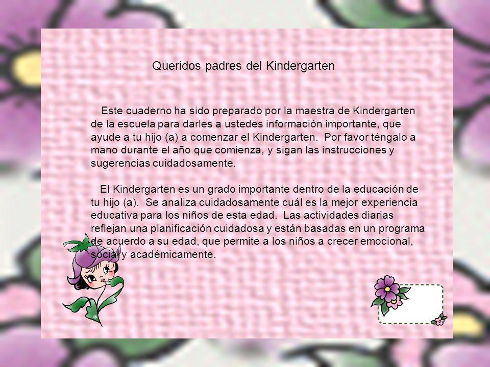 Queridos padres del Kindergarten Este cuaderno ha sido preparado por la maestra de Kindergarten de la escuela para darles a ustedes información importante, que ayude a tu hijo (a) a comenzar el Kindergarten.