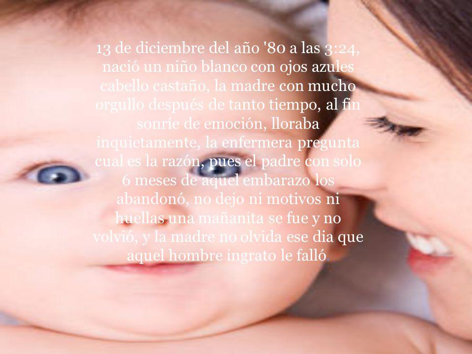 13 de diciembre del año 80 a las 3:24, nació un niño blanco con ojos azules cabello castaño, la madre con mucho orgullo después de tanto tiempo, al fin sonríe de emoción, lloraba inquietamente, la enfermera pregunta cual es la razón, pues el padre con solo 6 meses de aquel embarazo los abandonó, no dejo ni motivos ni huellas una mañanita se fue y no volvió, y la madre no olvida ese dia que aquel hombre ingrato le falló.