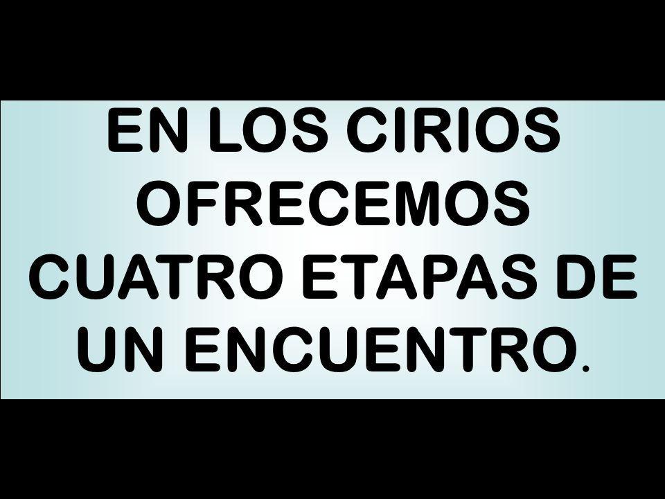 EN LOS CIRIOS OFRECEMOS CUATRO ETAPAS DE UN ENCUENTRO.