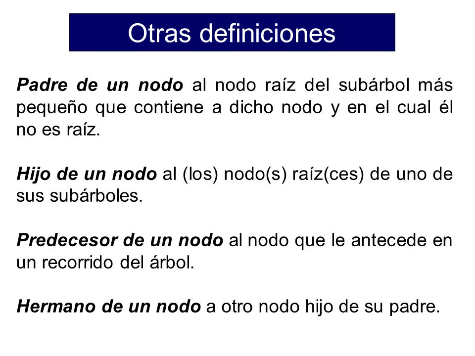 Otras definiciones Padre de un nodo al nodo raíz del subárbol más pequeño que contiene a dicho nodo y en el cual él no es raíz.