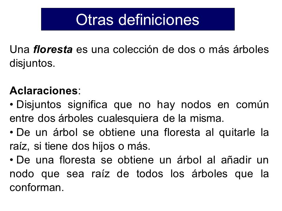Otras definiciones Una floresta es una colección de dos o más árboles disjuntos. Aclaraciones: