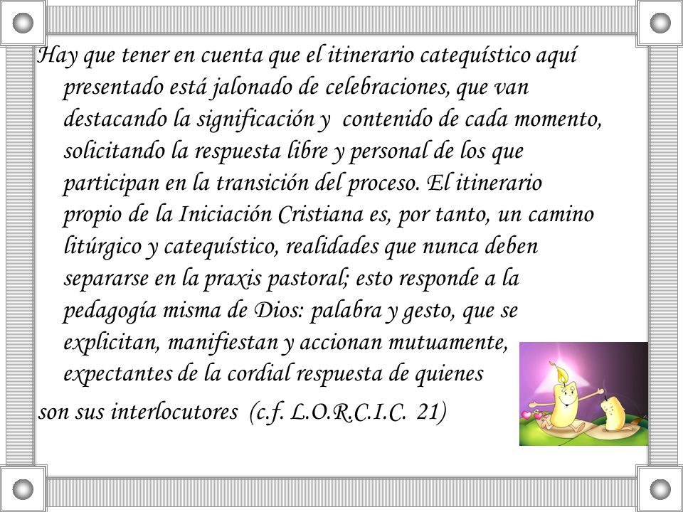 Hay que tener en cuenta que el itinerario catequístico aquí presentado está jalonado de celebraciones, que van destacando la significación y contenido de cada momento, solicitando la respuesta libre y personal de los que participan en la transición del proceso. El itinerario propio de la Iniciación Cristiana es, por tanto, un camino litúrgico y catequístico, realidades que nunca deben separarse en la praxis pastoral; esto responde a la pedagogía misma de Dios: palabra y gesto, que se explicitan, manifiestan y accionan mutuamente, expectantes de la cordial respuesta de quienes
