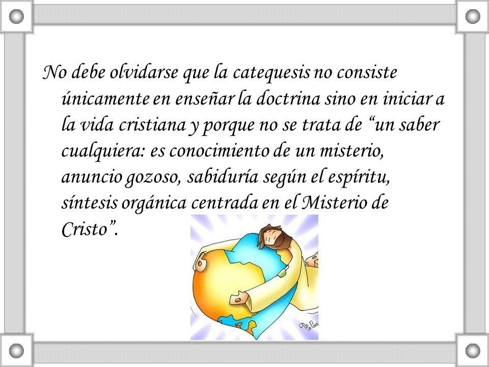 No debe olvidarse que la catequesis no consiste únicamente en enseñar la doctrina sino en iniciar a la vida cristiana y porque no se trata de un saber cualquiera: es conocimiento de un misterio, anuncio gozoso, sabiduría según el espíritu, síntesis orgánica centrada en el Misterio de Cristo .