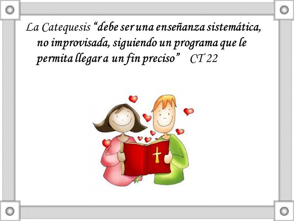 La Catequesis debe ser una enseñanza sistemática, no improvisada, siguiendo un programa que le permita llegar a un fin preciso CT 22
