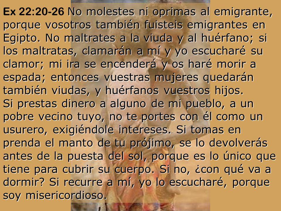 Ex 22:20-26 No molestes ni oprimas al emigrante, porque vosotros también fuisteis emigrantes en Egipto.