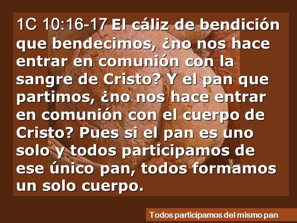 1C 10:16-17 El cáliz de bendición que bendecimos, ¿no nos hace entrar en comunión con la sangre de Cristo Y el pan que partimos, ¿no nos hace entrar en comunión con el cuerpo de Cristo Pues si el pan es uno solo y todos participamos de ese único pan, todos formamos un solo cuerpo.