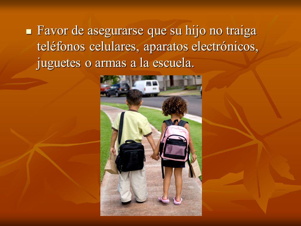 Favor de asegurarse que su hijo no traiga teléfonos celulares, aparatos electrónicos, juguetes o armas a la escuela.