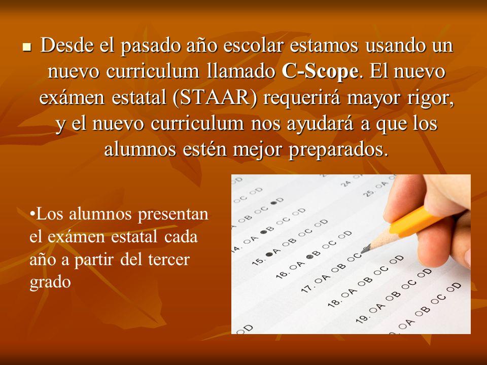 Desde el pasado año escolar estamos usando un nuevo curriculum llamado C-Scope. El nuevo exámen estatal (STAAR) requerirá mayor rigor, y el nuevo curriculum nos ayudará a que los alumnos estén mejor preparados.