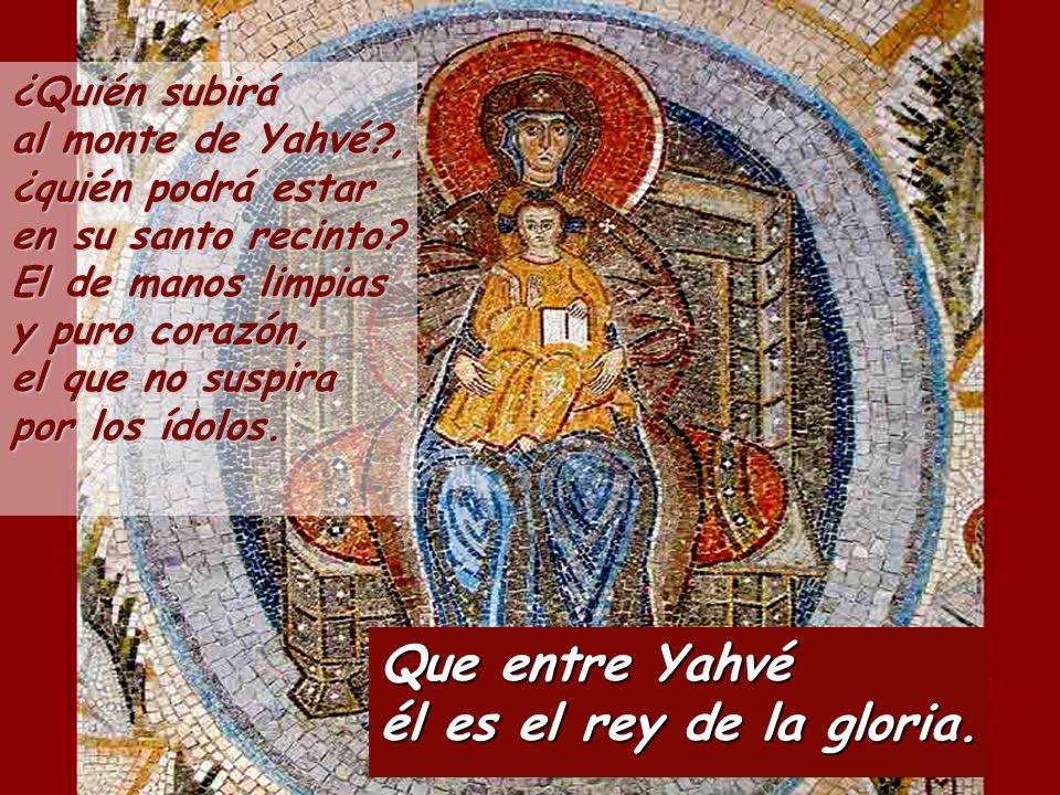 Que entre Yahvé él es el rey de la gloria. ¿Quién subirá