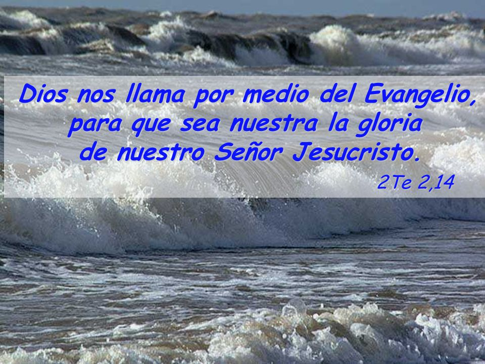 para que sea nuestra la gloria de nuestro Señor Jesucristo. 2Te 2,14