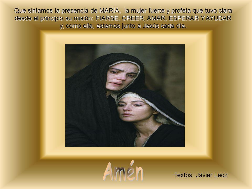 Que sintamos la presencia de MARIA, la mujer fuerte y profeta que tuvo clara desde el principio su misión: FIARSE, CREER, AMAR, ESPERAR Y AYUDAR y, como ella, estemos junto a Jesús cada día.