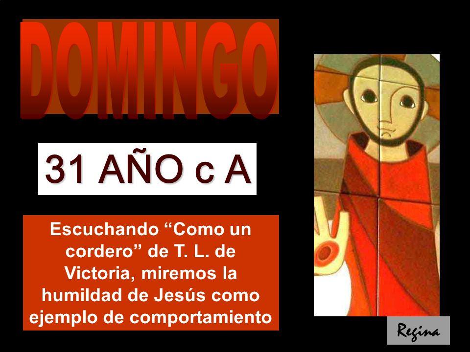 DOMINGO 31 AÑO c A. Escuchando Como un cordero de T. L. de Victoria, miremos la humildad de Jesús como ejemplo de comportamiento.