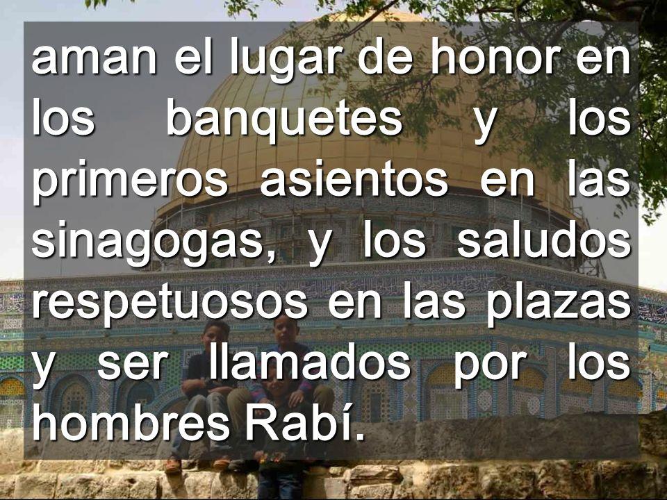 aman el lugar de honor en los banquetes y los primeros asientos en las sinagogas, y los saludos respetuosos en las plazas y ser llamados por los hombres Rabí.
