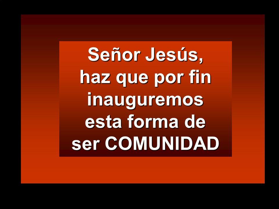 Señor Jesús, haz que por fin inauguremos esta forma de ser COMUNIDAD