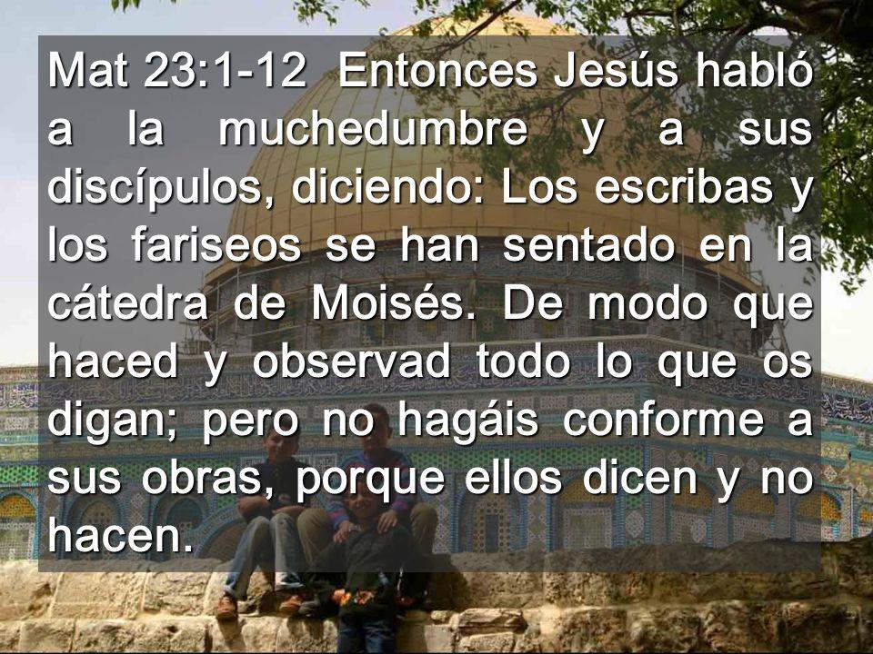 Mat 23:1-12 Entonces Jesús habló a la muchedumbre y a sus discípulos, diciendo: Los escribas y los fariseos se han sentado en la cátedra de Moisés.