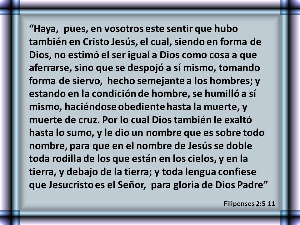 Haya, pues, en vosotros este sentir que hubo también en Cristo Jesús, el cual, siendo en forma de Dios, no estimó el ser igual a Dios como cosa a que aferrarse, sino que se despojó a sí mismo, tomando forma de siervo, hecho semejante a los hombres; y estando en la condición de hombre, se humilló a sí mismo, haciéndose obediente hasta la muerte, y muerte de cruz. Por lo cual Dios también le exaltó hasta lo sumo, y le dio un nombre que es sobre todo nombre, para que en el nombre de Jesús se doble toda rodilla de los que están en los cielos, y en la tierra, y debajo de la tierra; y toda lengua confiese que Jesucristo es el Señor, para gloria de Dios Padre