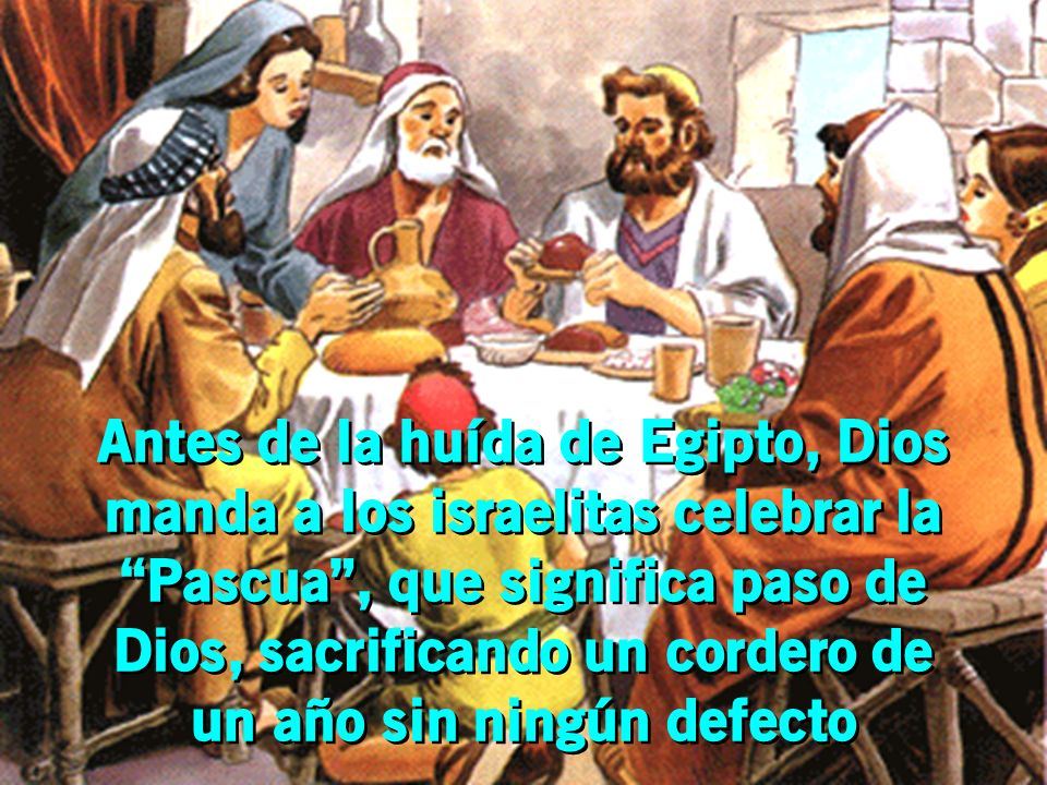 Antes de la huída de Egipto, Dios manda a los israelitas celebrar la Pascua , que significa paso de Dios, sacrificando un cordero de un año sin ningún defecto
