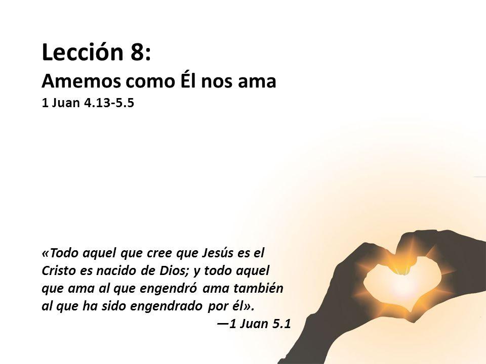 Lección 8: Amemos como Él nos ama 1 Juan 4.13-5.5