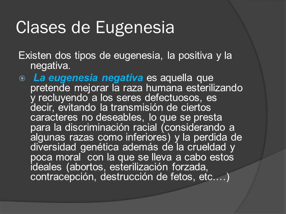 Clases de Eugenesia Existen dos tipos de eugenesia, la positiva y la negativa.