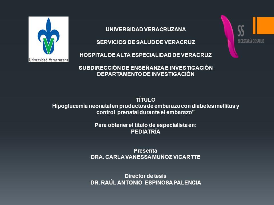 UNIVERSIDAD VERACRUZANA SERVICIOS DE SALUD DE VERACRUZ HOSPITAL DE ALTA ESPECIALIDAD DE VERACRUZ SUBDIRECCIÓN DE ENSEÑANZA E INVESTIGACIÓN DEPARTAMENTO DE INVESTIGACIÓN TÍTULO Hipoglucemia neonatal en productos de embarazo con diabetes mellitus y control prenatal durante el embarazo Para obtener el título de especialista en: PEDIATRÍA Presenta DRA.