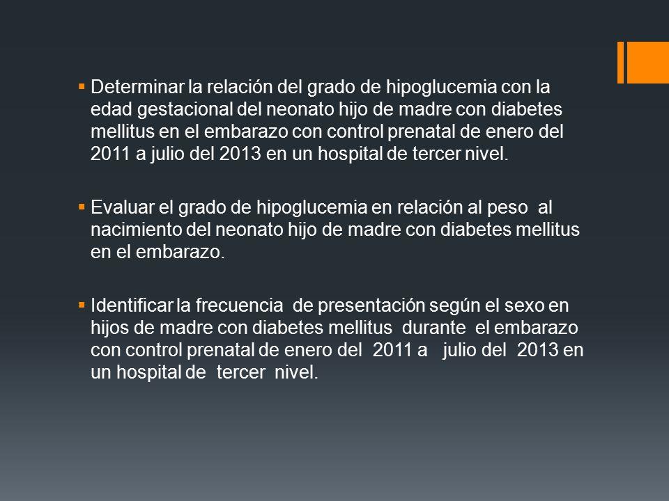 Determinar la relación del grado de hipoglucemia con la edad gestacional del neonato hijo de madre con diabetes mellitus en el embarazo con control prenatal de enero del 2011 a julio del 2013 en un hospital de tercer nivel.