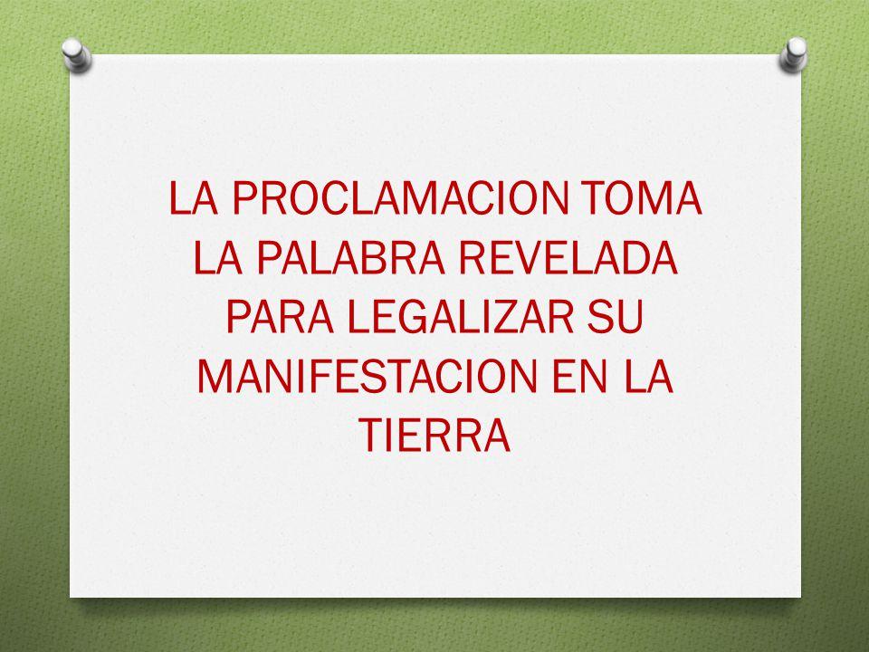 LA PROCLAMACION TOMA LA PALABRA REVELADA PARA LEGALIZAR SU MANIFESTACION EN LA TIERRA