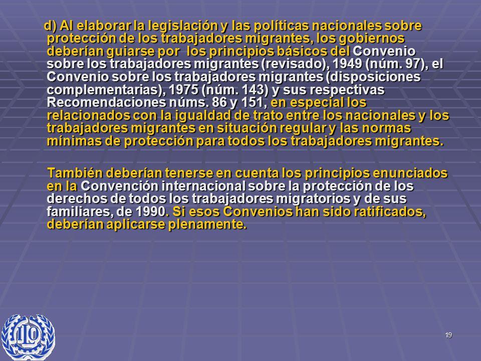 d) Al elaborar la legislación y las políticas nacionales sobre protección de los trabajadores migrantes, los gobiernos deberían guiarse por los principios básicos del Convenio sobre los trabajadores migrantes (revisado), 1949 (núm. 97), el Convenio sobre los trabajadores migrantes (disposiciones complementarias), 1975 (núm. 143) y sus respectivas Recomendaciones núms. 86 y 151, en especial los relacionados con la igualdad de trato entre los nacionales y los trabajadores migrantes en situación regular y las normas mínimas de protección para todos los trabajadores migrantes.