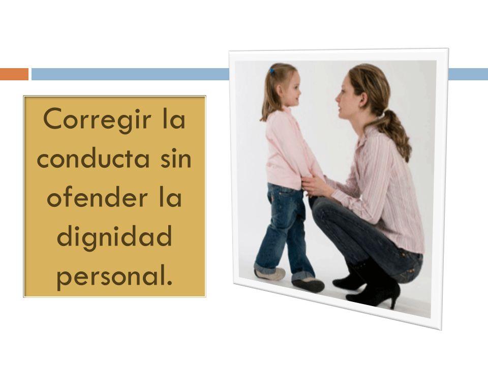 Corregir la conducta sin ofender la dignidad personal.