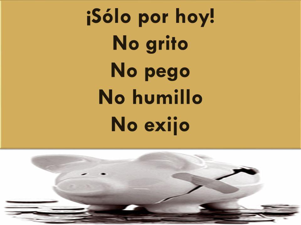 ¡Sólo por hoy! No grito No pego No humillo No exijo