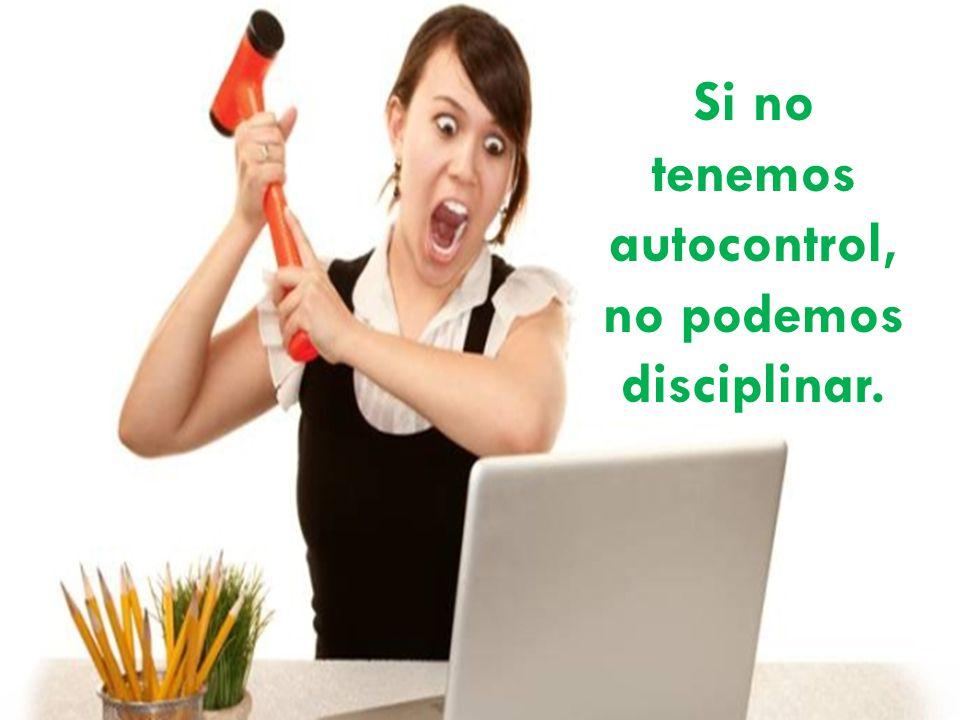 Si no tenemos autocontrol, no podemos disciplinar.