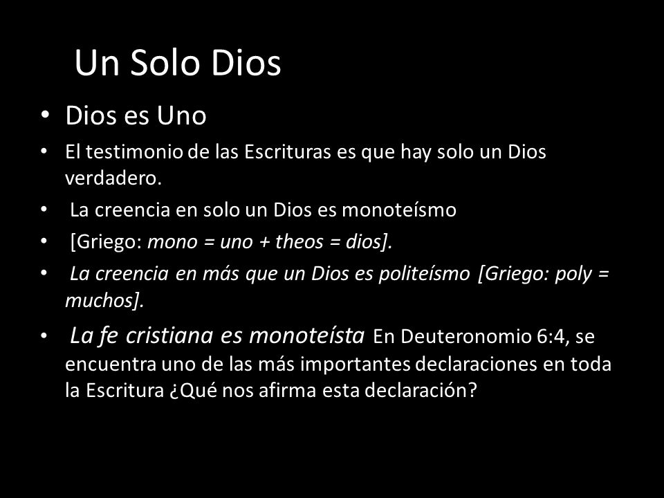 Un Solo Dios Dios es Uno. El testimonio de las Escrituras es que hay solo un Dios verdadero. La creencia en solo un Dios es monoteísmo.