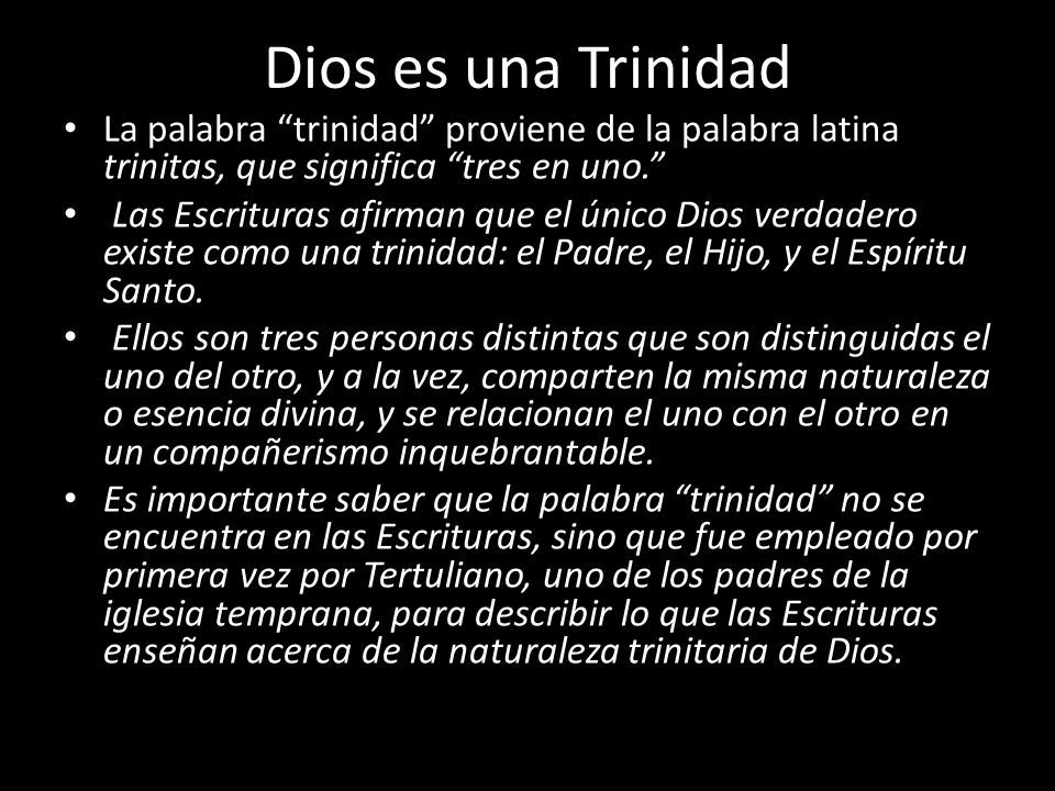 Dios es una Trinidad La palabra trinidad proviene de la palabra latina trinitas, que significa tres en uno.