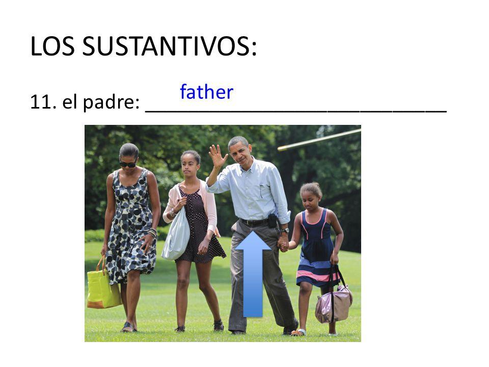 LOS SUSTANTIVOS: father 11. el padre: ____________________________