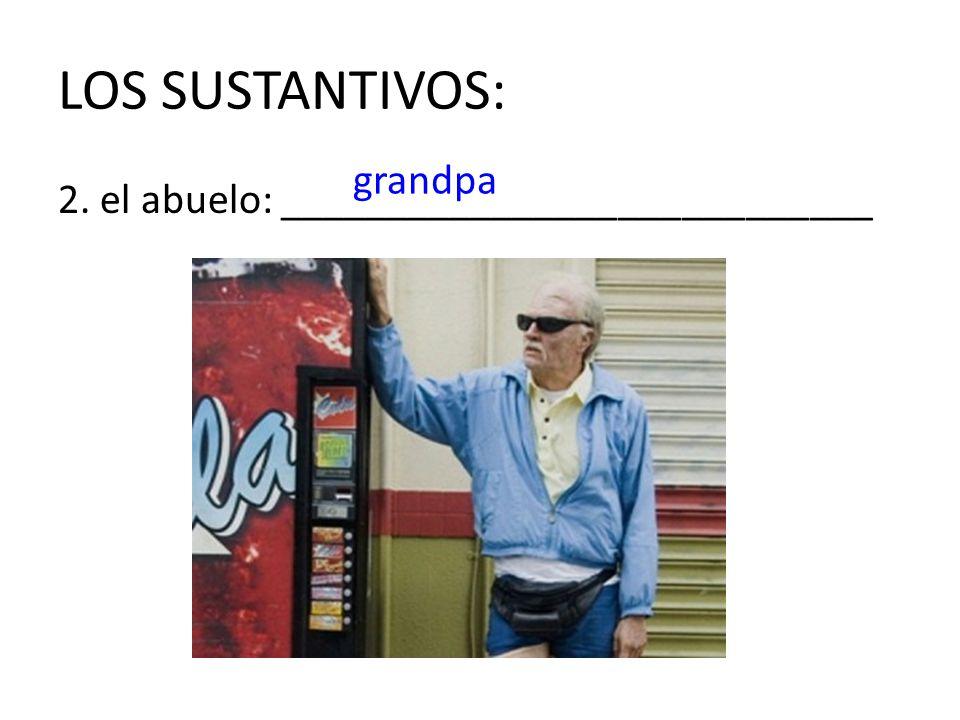 LOS SUSTANTIVOS: grandpa 2. el abuelo: ____________________________