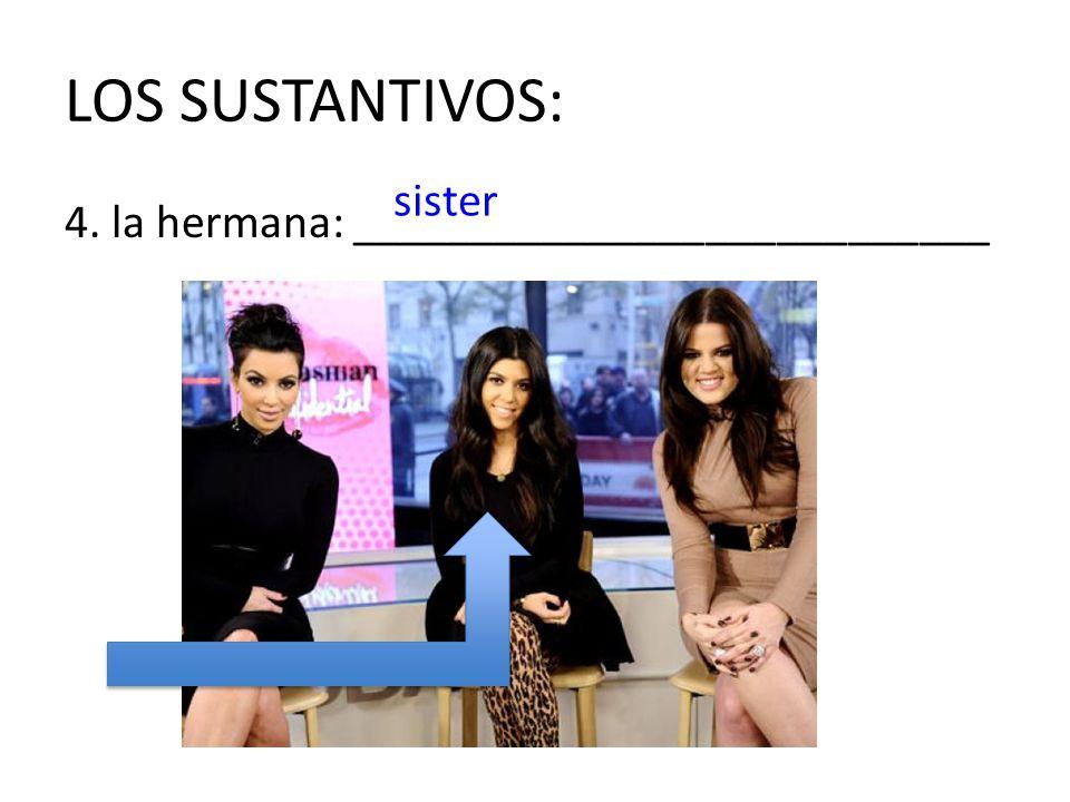 LOS SUSTANTIVOS: sister 4. la hermana: ___________________________