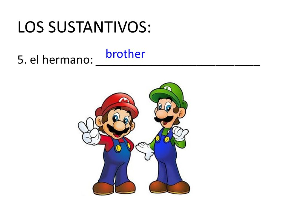 LOS SUSTANTIVOS: brother 5. el hermano: __________________________