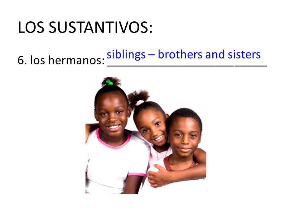 LOS SUSTANTIVOS: siblings – brothers and sisters
