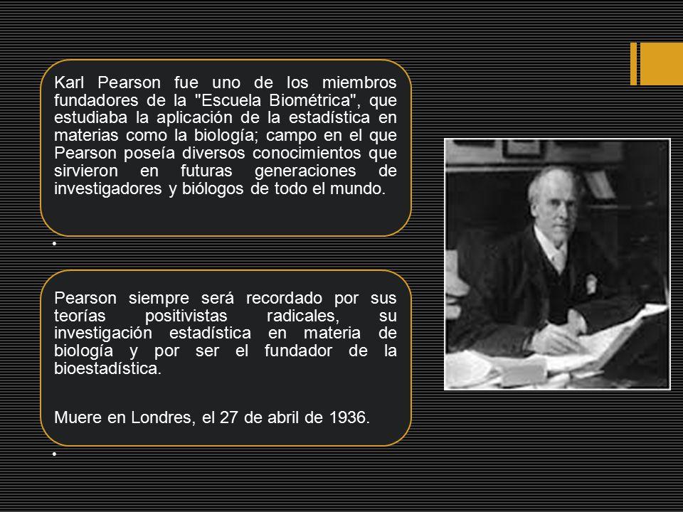 Karl Pearson fue uno de los miembros fundadores de la Escuela Biométrica , que estudiaba la aplicación de la estadística en materias como la biología; campo en el que Pearson poseía diversos conocimientos que sirvieron en futuras generaciones de investigadores y biólogos de todo el mundo.