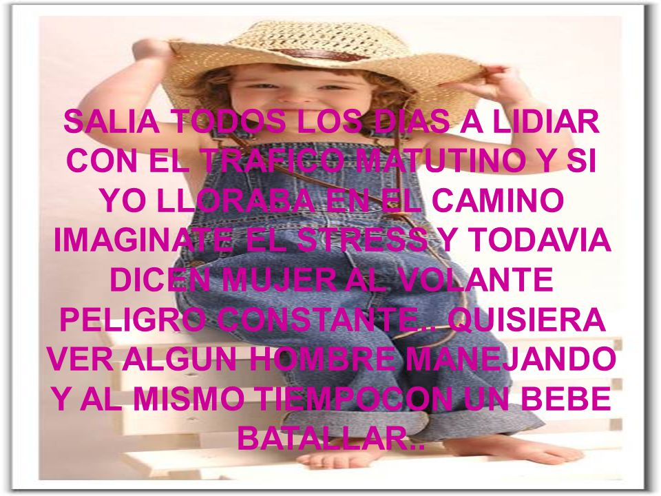 SALIA TODOS LOS DIAS A LIDIAR CON EL TRAFICO MATUTINO Y SI YO LLORABA EN EL CAMINO IMAGINATE EL STRESS Y TODAVIA DICEN MUJER AL VOLANTE PELIGRO CONSTANTE.. QUISIERA VER ALGUN HOMBRE BATALLAR CON EL PORTABEBE..