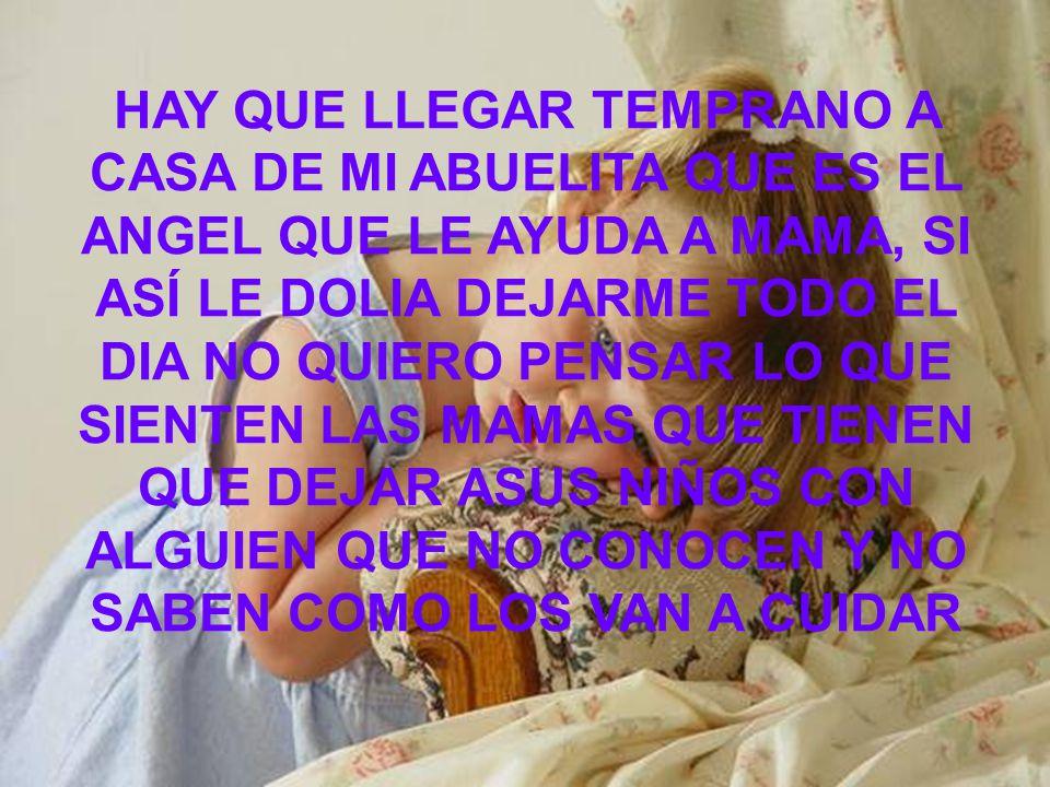 HAY QUE LLEGAR TEMPRANO A CASA DE MI ABUELITA QUE ES EL ANGEL QUE LE AYUDA A MAMA, SI ASÍ LE DOLIA DEJARME TODO EL DIA NO QUIERO PENSAR LO QUE SIENTEN LAS MAMAS QUE TIENEN QUE DEJAR ASUS NIÑOS CON ALGUIEN QUE NO CONOCEN Y NO SABEN COMO LOS VAN A CUIDAR