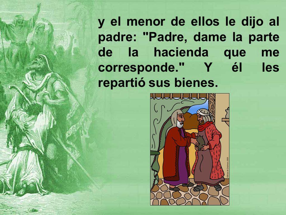 y el menor de ellos le dijo al padre: Padre, dame la parte de la hacienda que me corresponde. Y él les repartió sus bienes.